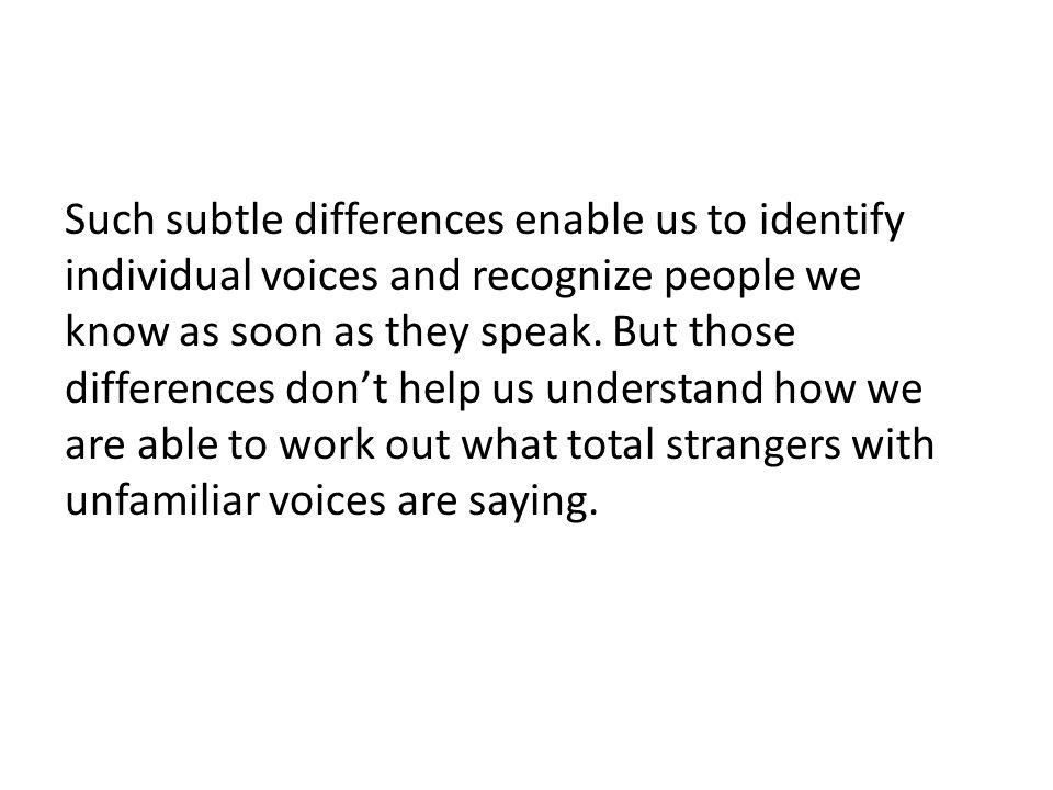 Such subtle differences enable us to identify individual voices and recognize people we know as soon as they speak.
