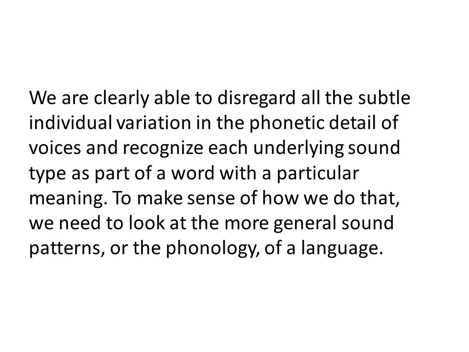 We are clearly able to disregard all the subtle individual variation in the phonetic detail of voices and recognize each underlying sound type as part of a word with a particular meaning.