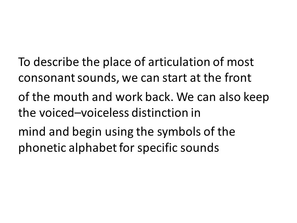 To describe the place of articulation of most consonant sounds, we can start at the front of the mouth and work back.