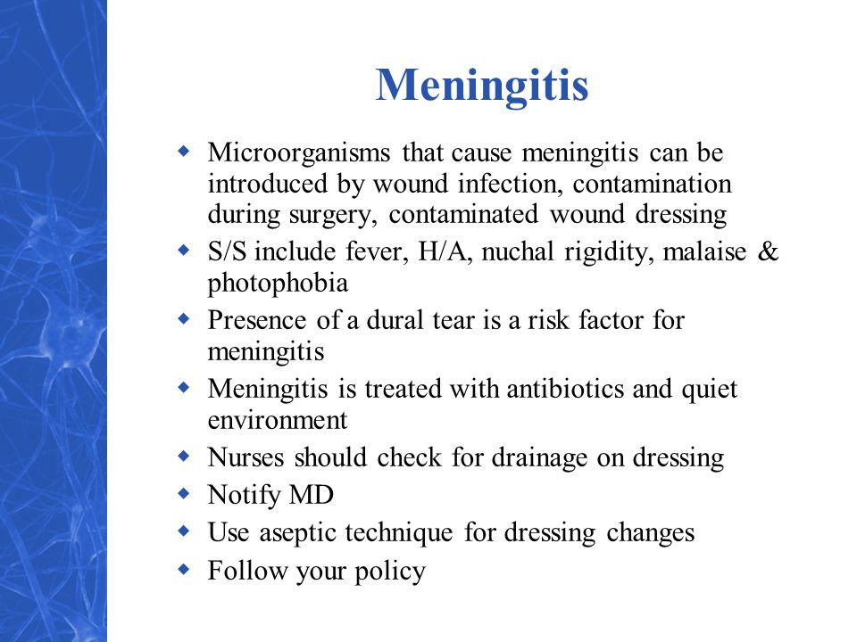 Meningitis Microorganisms that cause meningitis can be introduced by wound infection, contamination during surgery, contaminated wound dressing.