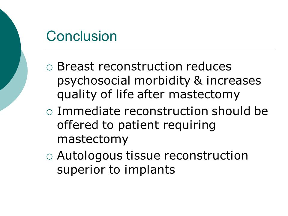 Conclusion Breast reconstruction reduces psychosocial morbidity & increases quality of life after mastectomy.