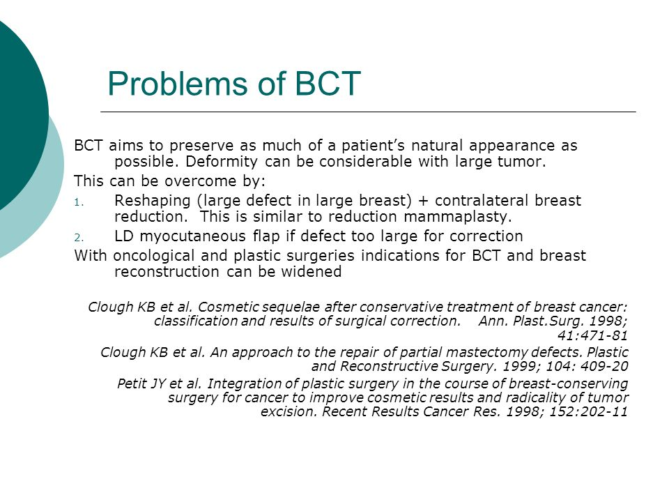 Problems of BCT BCT aims to preserve as much of a patient's natural appearance as possible. Deformity can be considerable with large tumor.