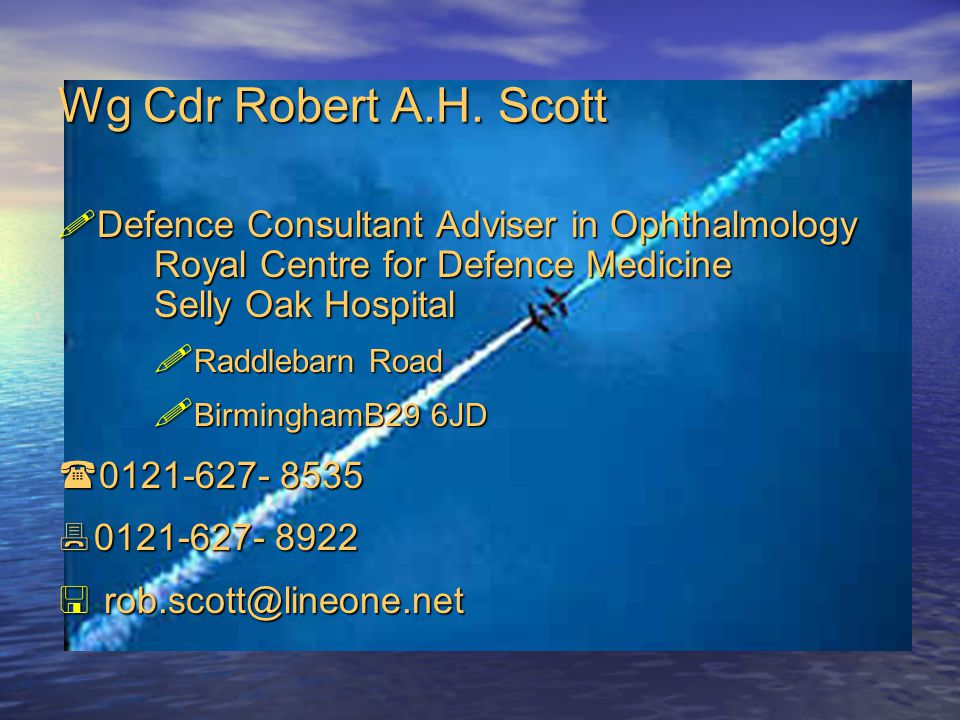 Wg Cdr Robert A.H. Scott Defence Consultant Adviser in Ophthalmology Royal Centre for Defence Medicine Selly Oak Hospital.