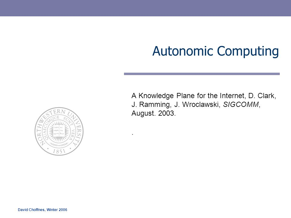 Autonomic Computing A Knowledge Plane for the Internet, D. Clark, J. Ramming, J. Wroclawski, SIGCOMM, August. 2003.