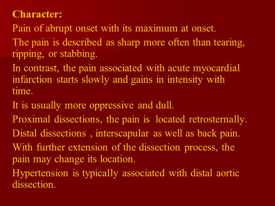 Character: Pain of abrupt onset with its maximum at onset. The pain is described as sharp more often than tearing, ripping, or stabbing.