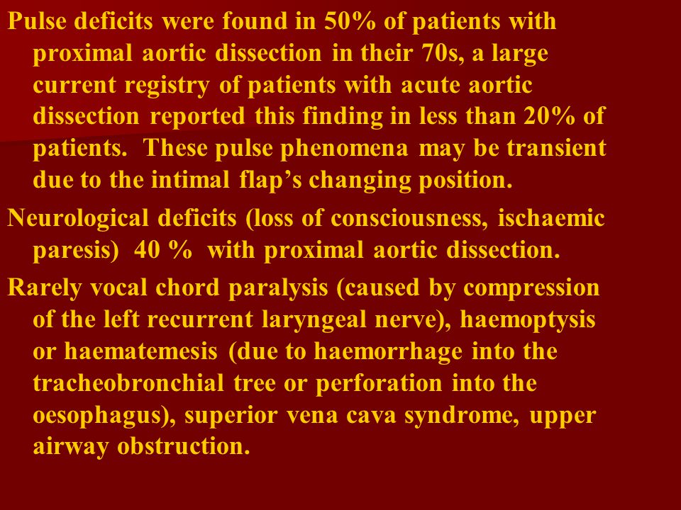 Pulse deficits were found in 50% of patients with proximal aortic dissection in their 70s, a large current registry of patients with acute aortic dissection reported this finding in less than 20% of patients. These pulse phenomena may be transient due to the intimal flap's changing position.