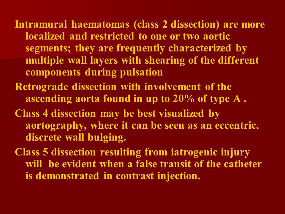 Intramural haematomas (class 2 dissection) are more localized and restricted to one or two aortic segments; they are frequently characterized by multiple wall layers with shearing of the different components during pulsation