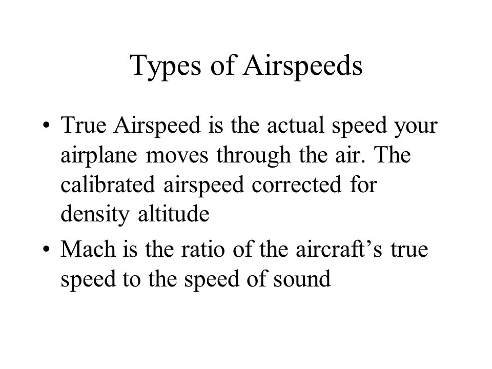Types of Airspeeds True Airspeed is the actual speed your airplane moves through the air. The calibrated airspeed corrected for density altitude.