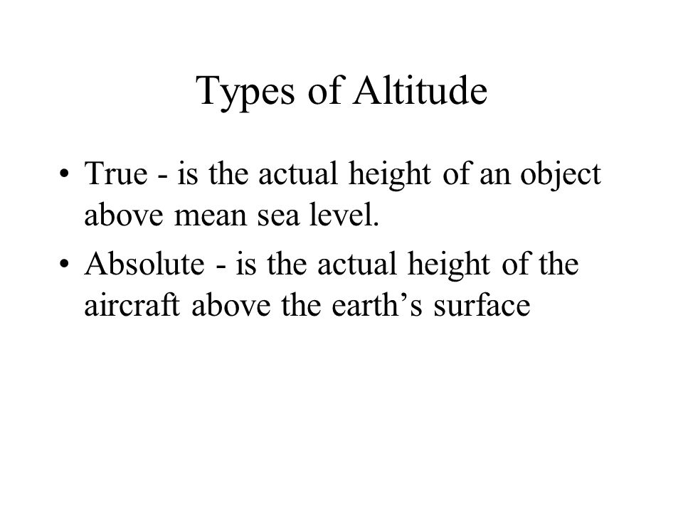 Types of Altitude True - is the actual height of an object above mean sea level.