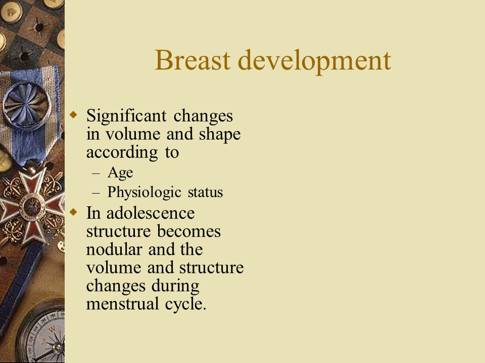 Breast development Significant changes in volume and shape according to. Age. Physiologic status.