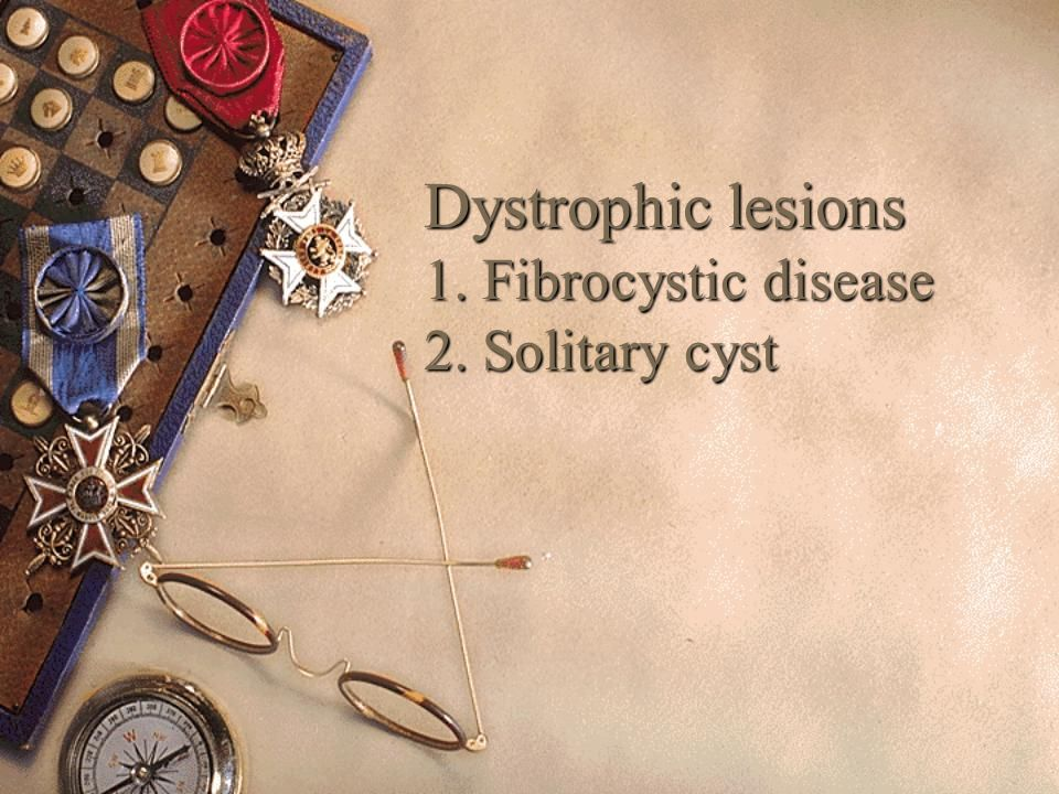 Dystrophic lesions 1. Fibrocystic disease 2. Solitary cyst