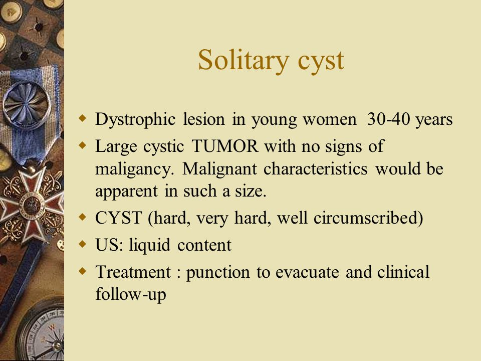 Solitary cyst Dystrophic lesion in young women 30-40 years