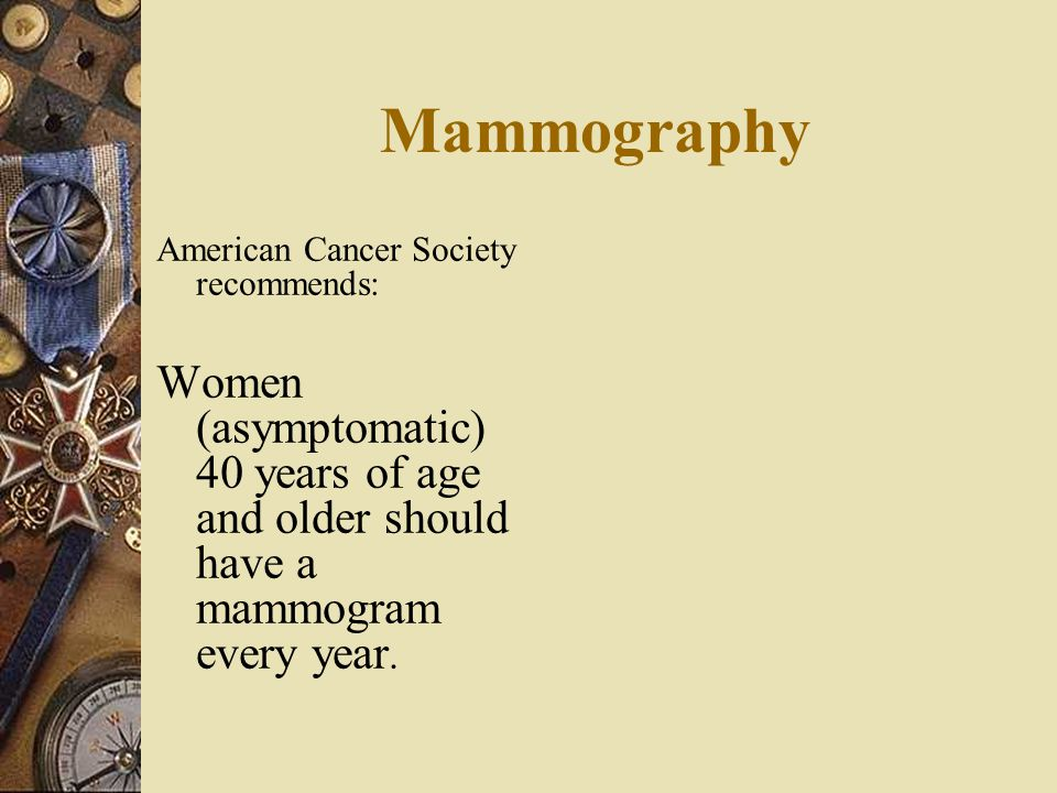 Mammography American Cancer Society recommends: Women (asymptomatic) 40 years of age and older should have a mammogram every year.