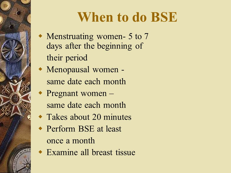 When to do BSE Menstruating women- 5 to 7 days after the beginning of