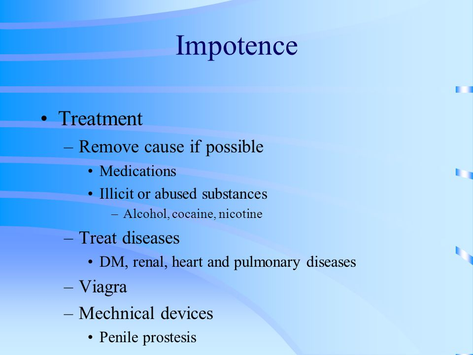 Impotence Treatment Remove cause if possible Treat diseases Viagra