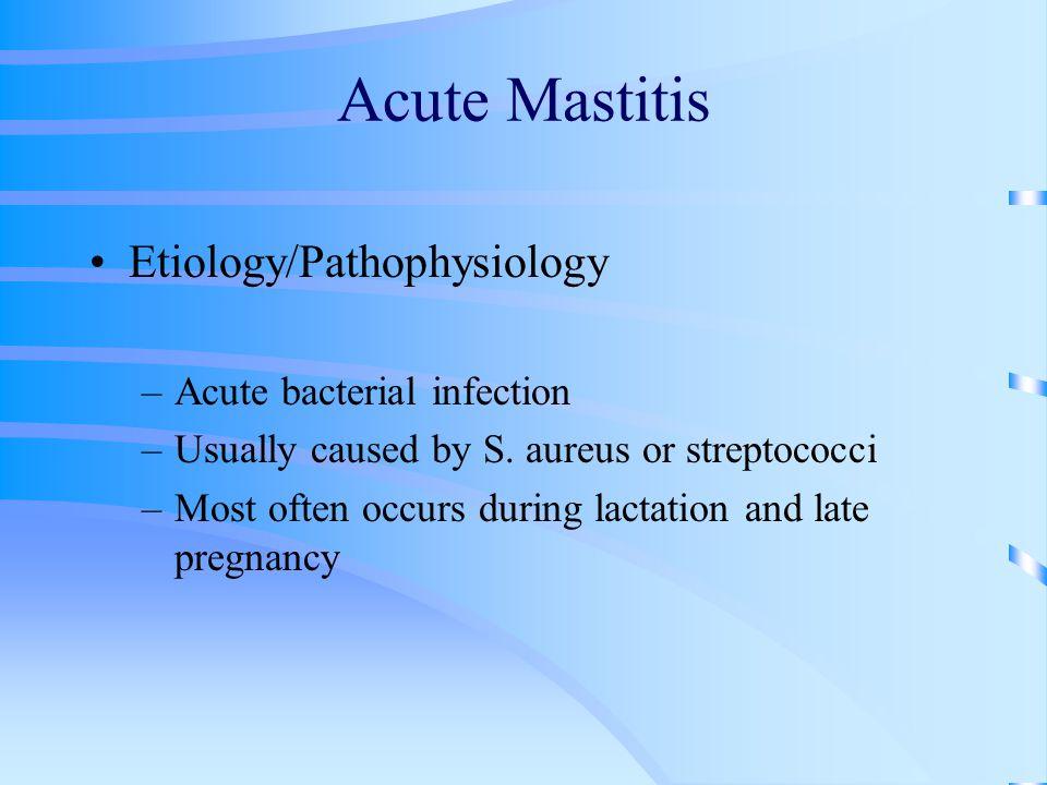 Acute Mastitis Etiology/Pathophysiology Acute bacterial infection