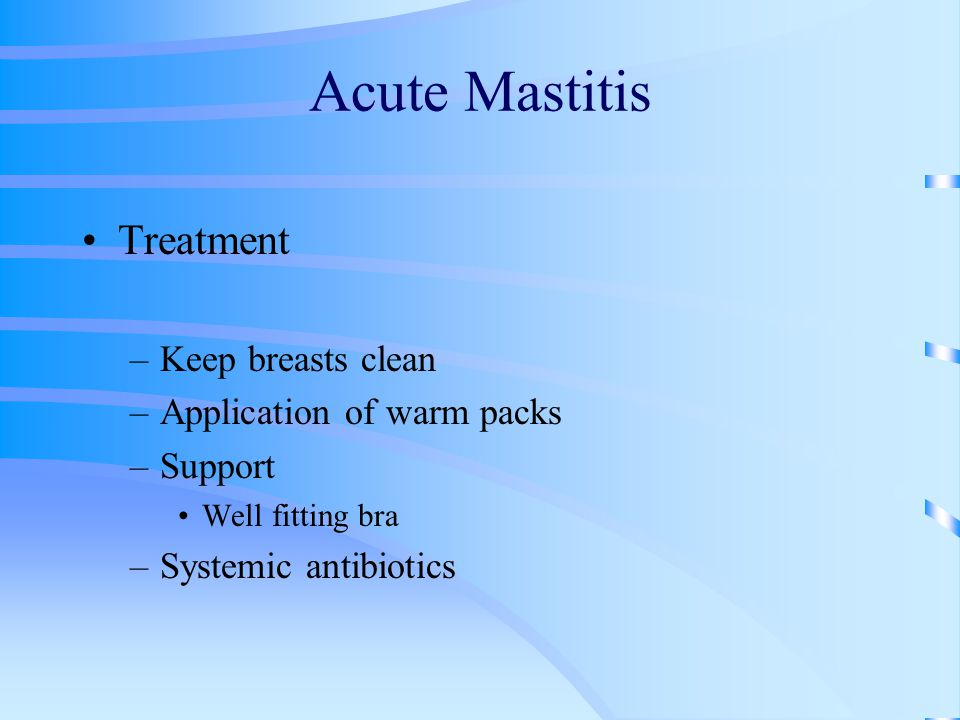 Acute Mastitis Treatment Keep breasts clean Application of warm packs