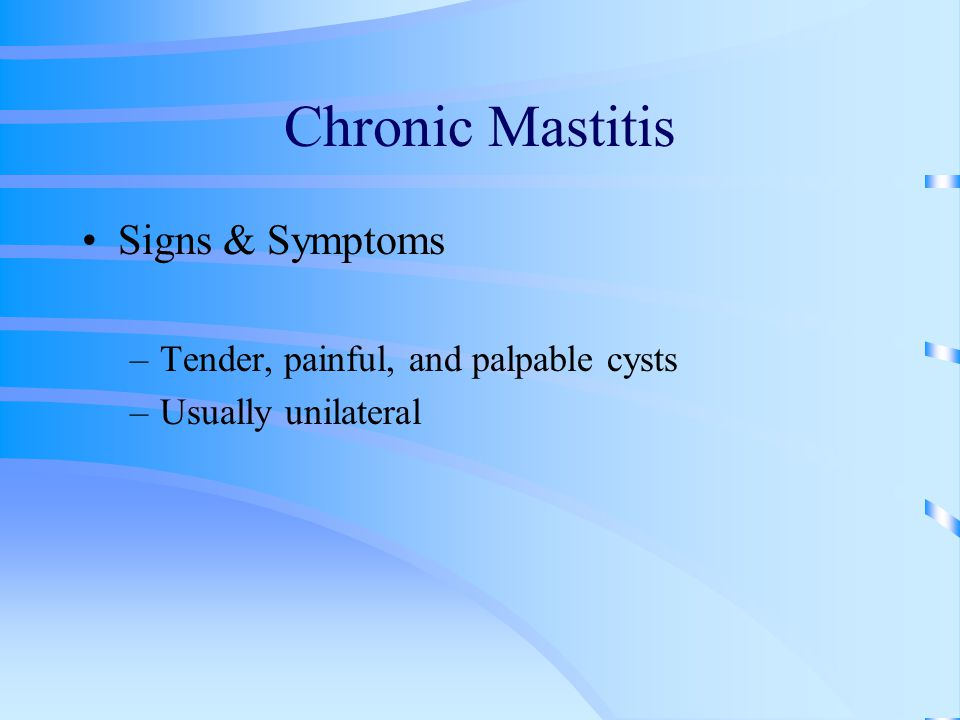Chronic Mastitis Signs & Symptoms Tender, painful, and palpable cysts