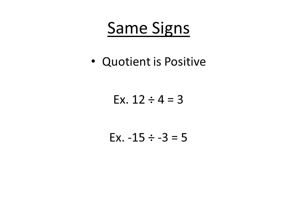 Same Signs Quotient is Positive Ex. 12 ÷ 4 = 3 Ex. -15 ÷ -3 = 5