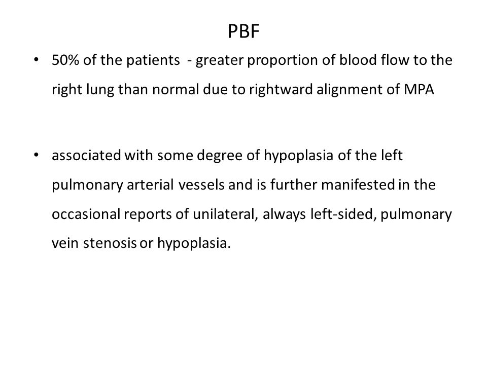 PBF 50% of the patients - greater proportion of blood flow to the right lung than normal due to rightward alignment of MPA.