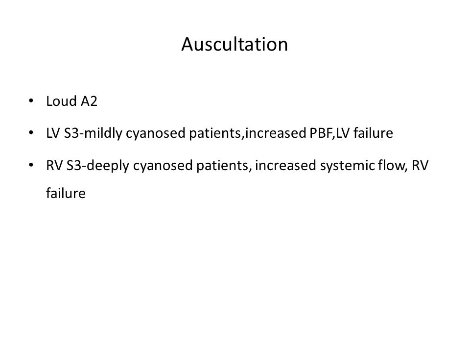 Auscultation Loud A2. LV S3-mildly cyanosed patients,increased PBF,LV failure.