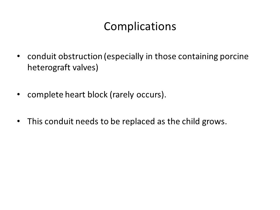 Complications conduit obstruction (especially in those containing porcine heterograft valves) complete heart block (rarely occurs).