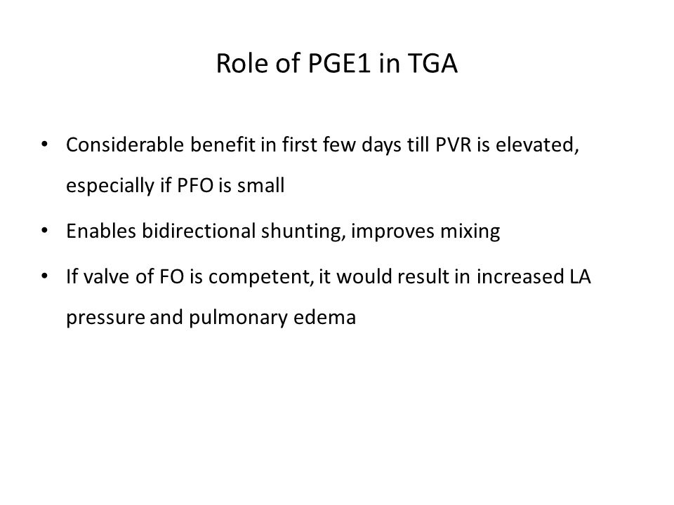 Role of PGE1 in TGA Considerable benefit in first few days till PVR is elevated, especially if PFO is small.