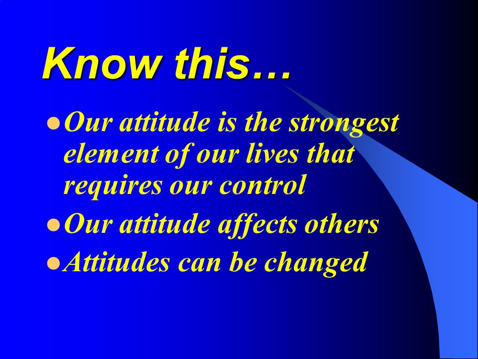 Know this… Our attitude is the strongest element of our lives that requires our control. Our attitude affects others.
