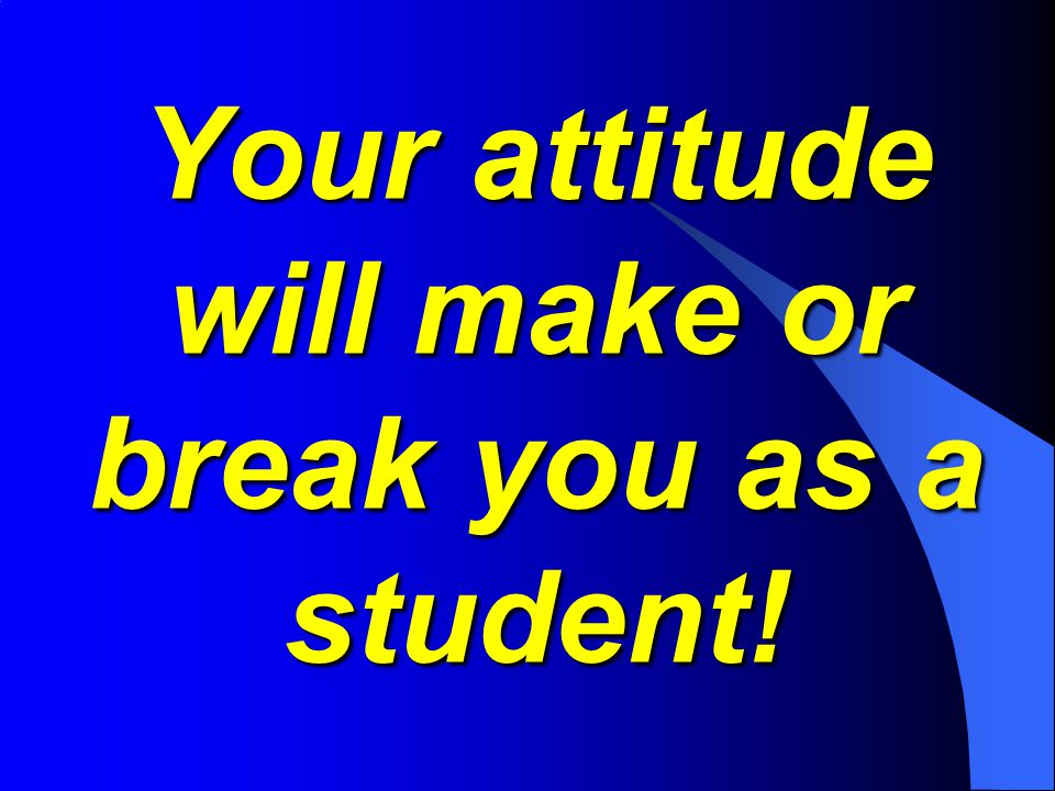 Your attitude will make or break you as a student!