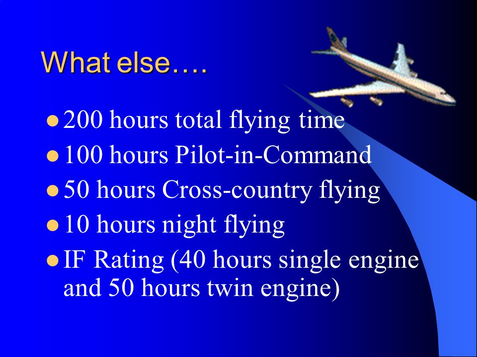 What else…. 200 hours total flying time 100 hours Pilot-in-Command