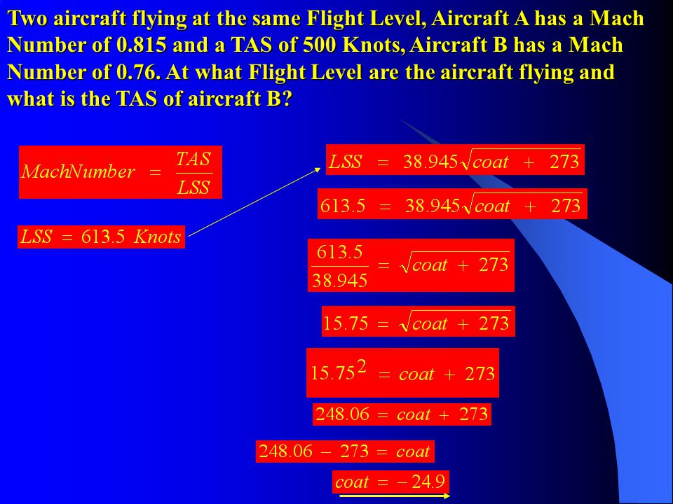Two aircraft flying at the same Flight Level, Aircraft A has a Mach Number of 0.815 and a TAS of 500 Knots, Aircraft B has a Mach Number of 0.76.