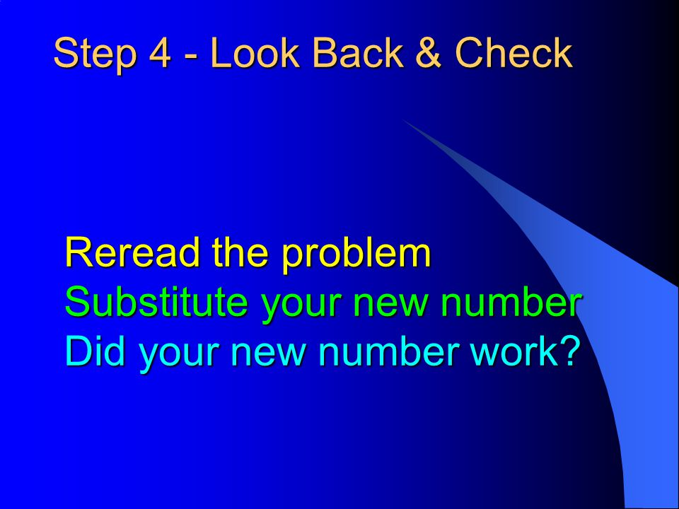 Step 4 - Look Back & Check Reread the problem Substitute your new number Did your new number work