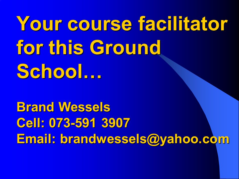 Your course facilitator for this Ground School… Brand Wessels Cell: 073-591 3907 Email: brandwessels@yahoo.com
