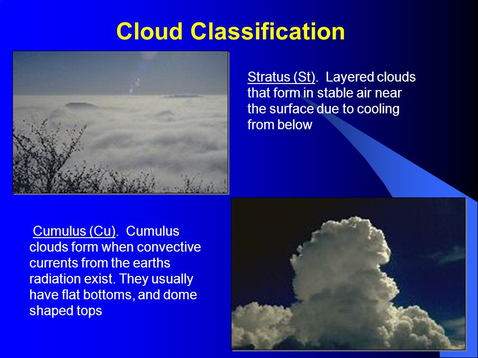 Cloud Classification Stratus (St). Layered clouds that form in stable air near the surface due to cooling from below.