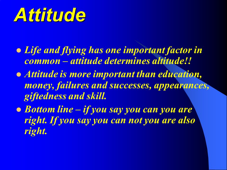 Attitude Life and flying has one important factor in common – attitude determines altitude!!