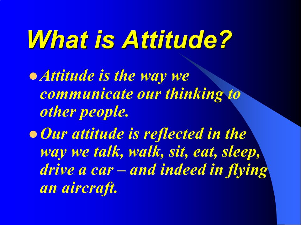 What is Attitude Attitude is the way we communicate our thinking to other people.