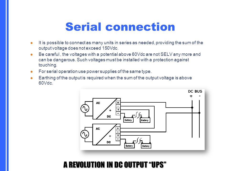 Serial connection It is possible to connect as many units in series as needed, providing the sum of the output voltage does not exceed 150Vdc.