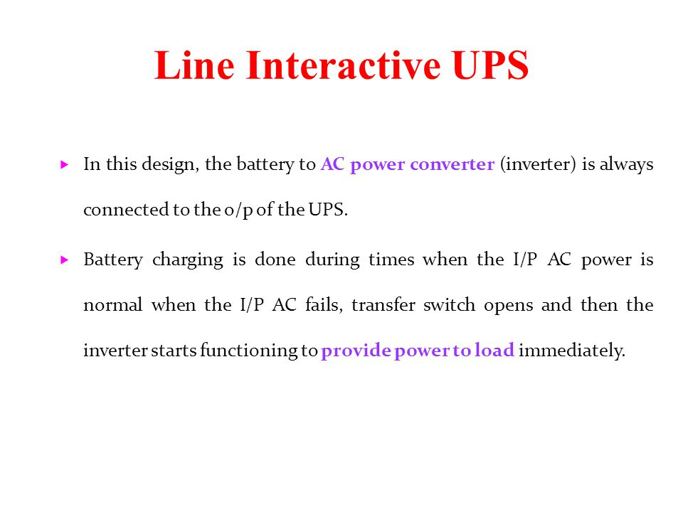 Line Interactive UPS In this design, the battery to AC power converter (inverter) is always connected to the o/p of the UPS.