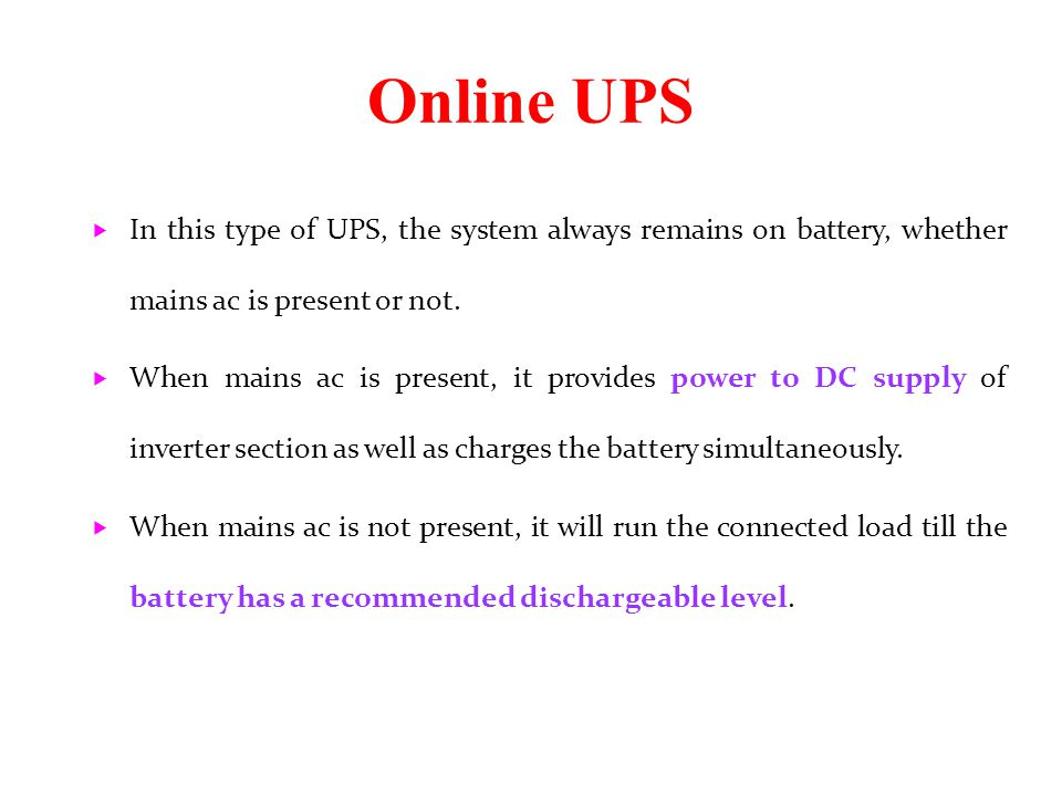 Online UPS In this type of UPS, the system always remains on battery, whether mains ac is present or not.