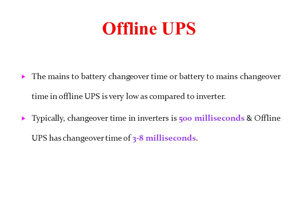 Offline UPS The mains to battery changeover time or battery to mains changeover time in offline UPS is very low as compared to inverter.