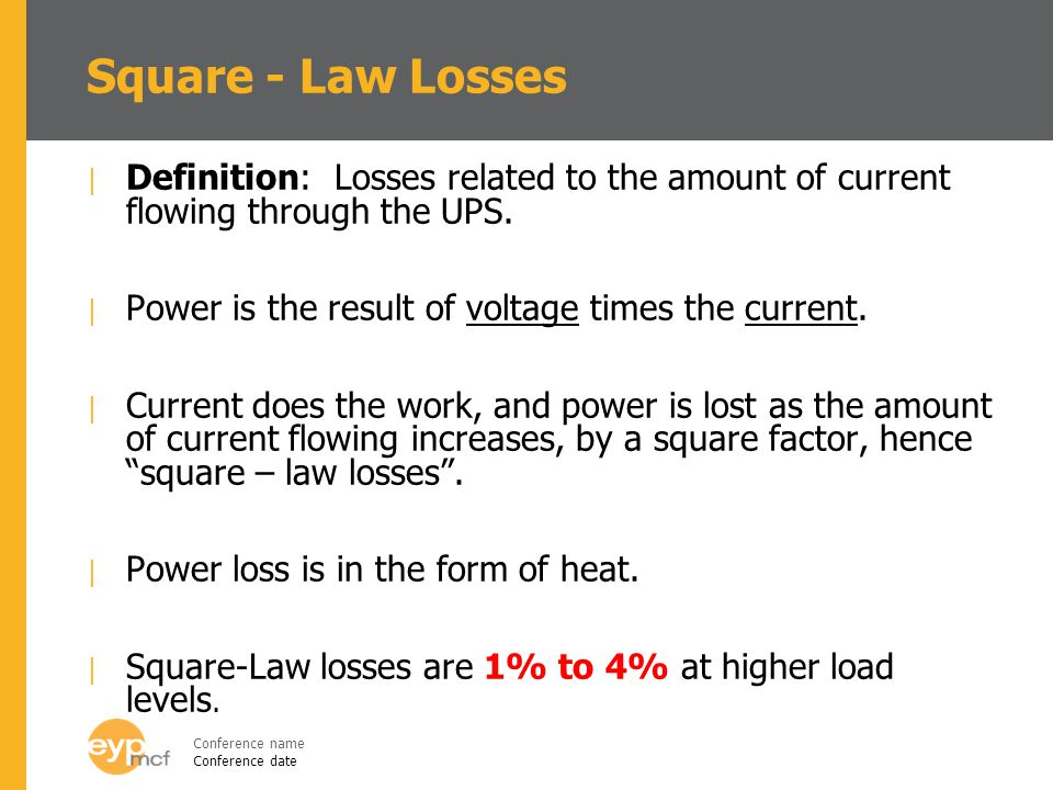 Square - Law Losses Definition: Losses related to the amount of current flowing through the UPS. Power is the result of voltage times the current.