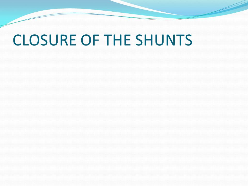 CLOSURE OF THE SHUNTS