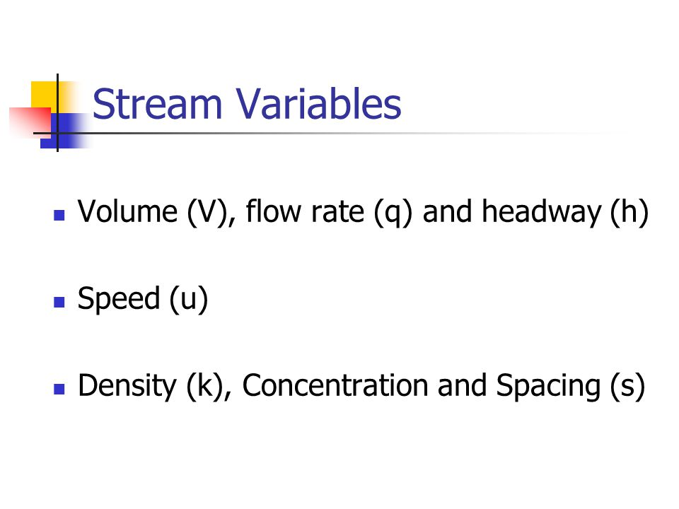 Stream Variables Volume (V), flow rate (q) and headway (h) Speed (u)