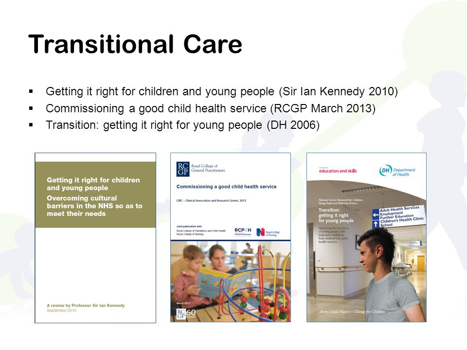 Transitional Care Getting it right for children and young people (Sir Ian Kennedy 2010) Commissioning a good child health service (RCGP March 2013)