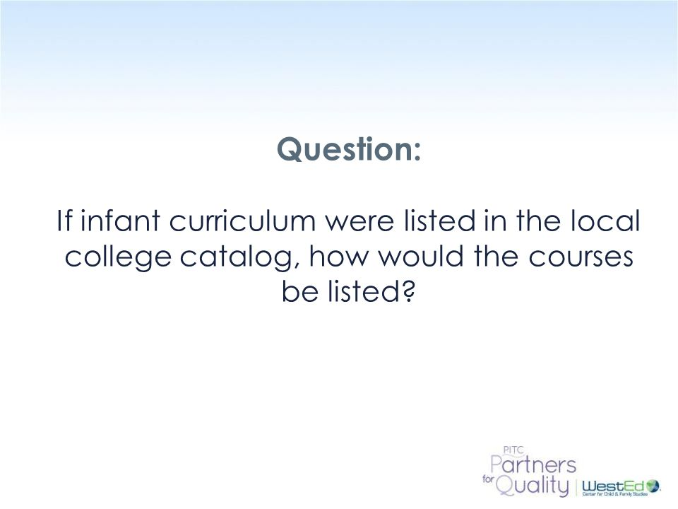 Question: If infant curriculum were listed in the local college catalog, how would the courses be listed