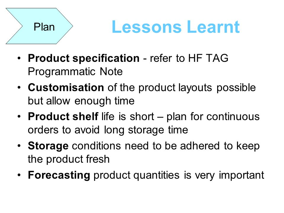 Plan Lessons Learnt. Product specification - refer to HF TAG Programmatic Note. Customisation of the product layouts possible but allow enough time.