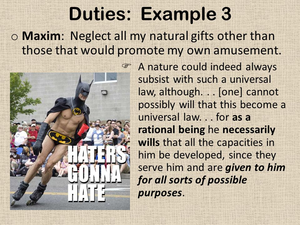 Duties: Example 3 Maxim: Neglect all my natural gifts other than those that would promote my own amusement.
