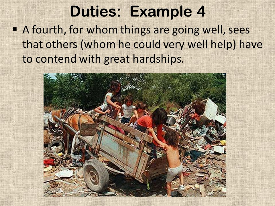 Duties: Example 4 A fourth, for whom things are going well, sees that others (whom he could very well help) have to contend with great hardships.