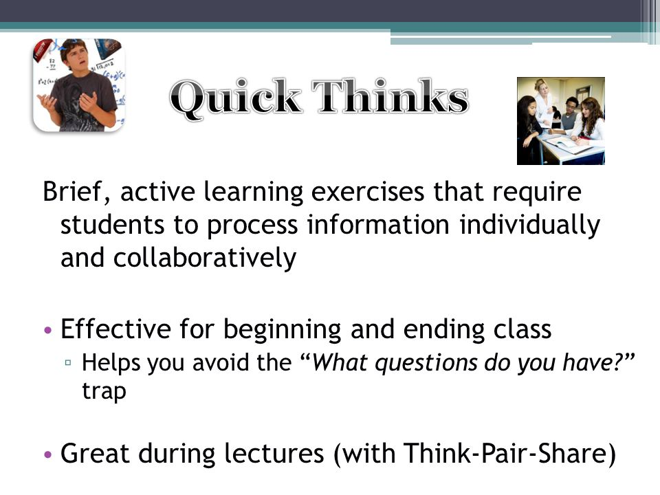 Quick Thinks Brief, active learning exercises that require students to process information individually and collaboratively.