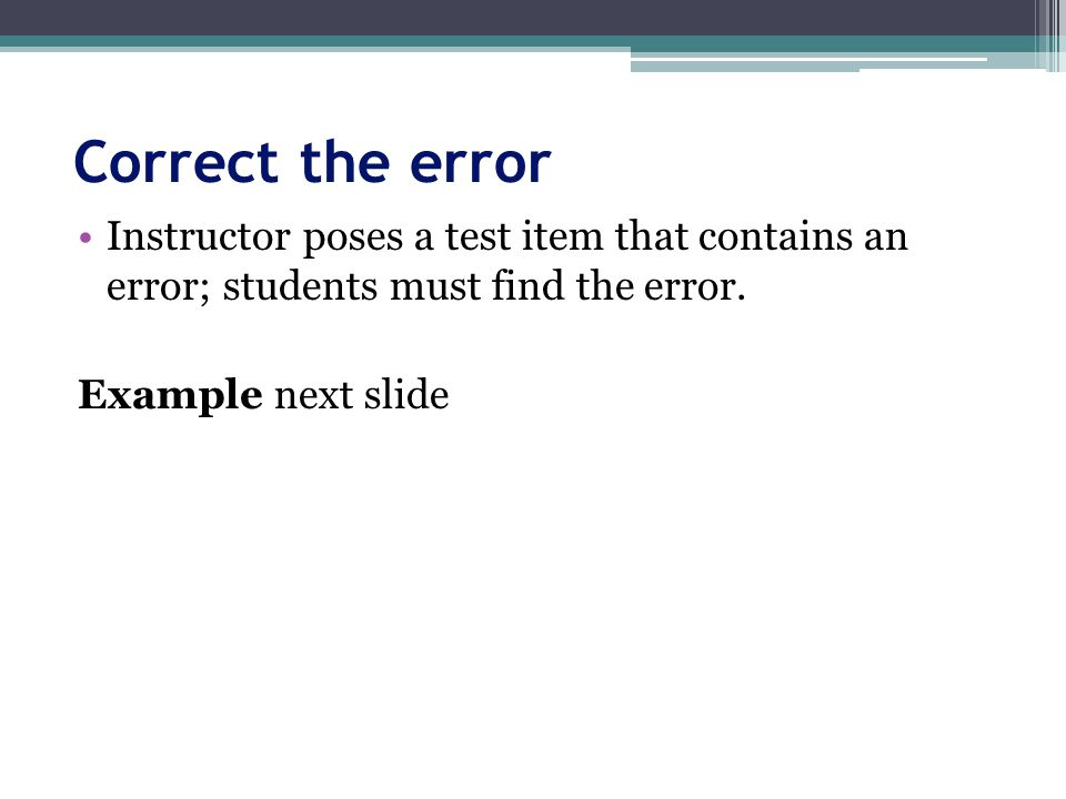 Correct the error Instructor poses a test item that contains an error; students must find the error.